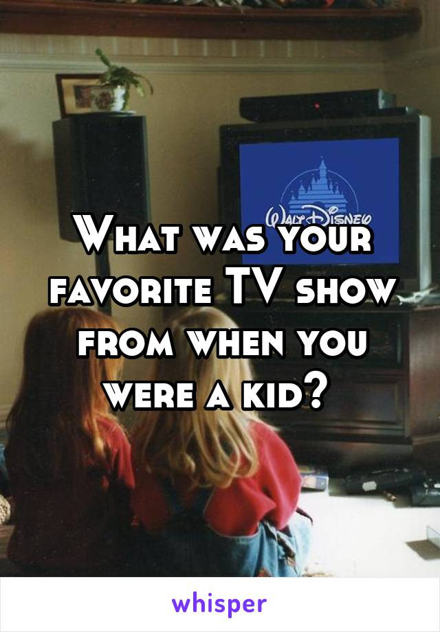 What was your favorite TV show from when you were a kid?