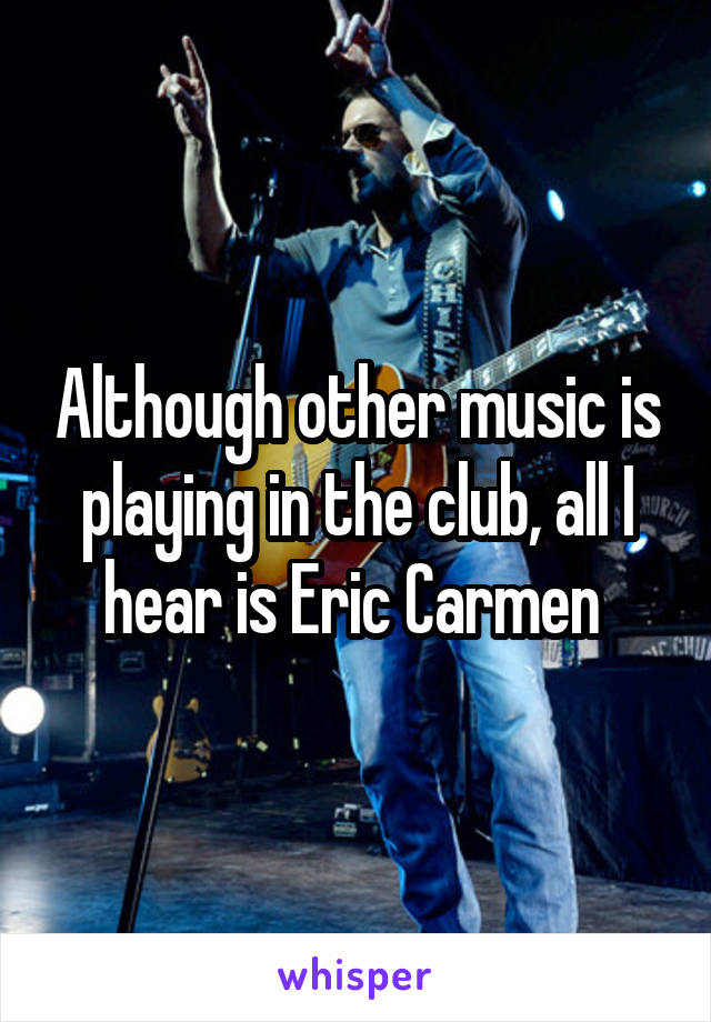 Although other music is playing in the club, all I hear is Eric Carmen