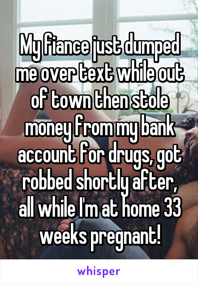 My fiance just dumped me over text while out of town then stole money from my bank account for drugs, got robbed shortly after, all while I'm at home 33 weeks pregnant!
