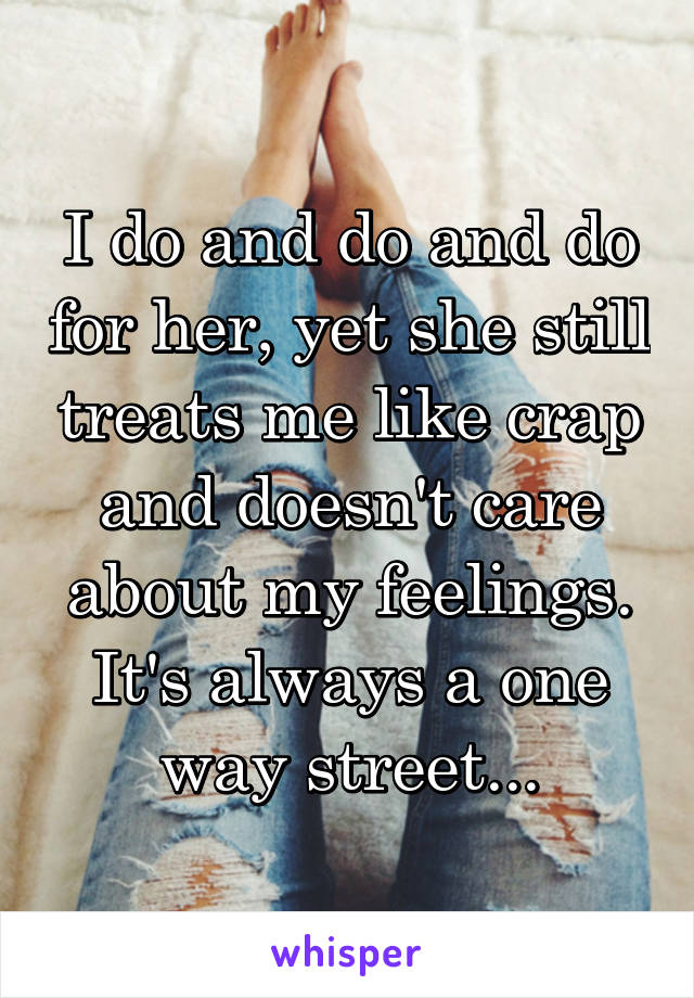 I do and do and do for her, yet she still treats me like crap and doesn't care about my feelings. It's always a one way street...