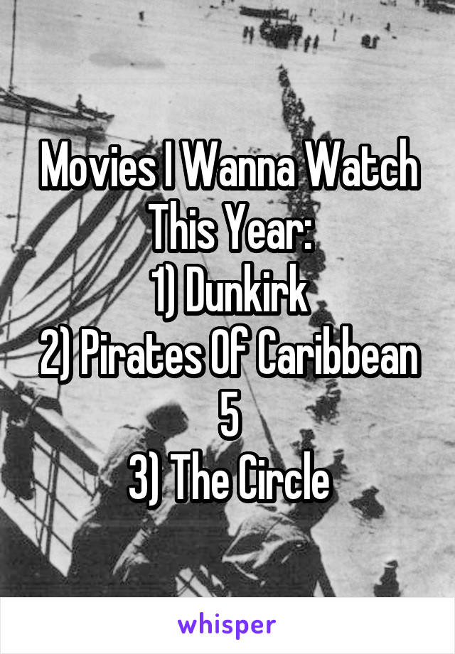 Movies I Wanna Watch This Year: 1) Dunkirk 2) Pirates Of Caribbean 5 3) The Circle