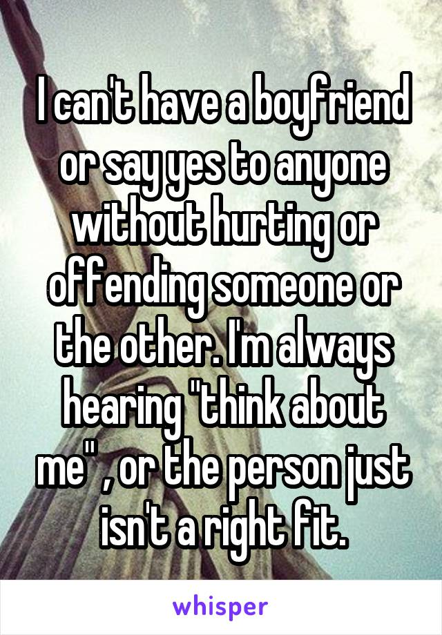 """I can't have a boyfriend or say yes to anyone without hurting or offending someone or the other. I'm always hearing """"think about me"""" , or the person just isn't a right fit."""