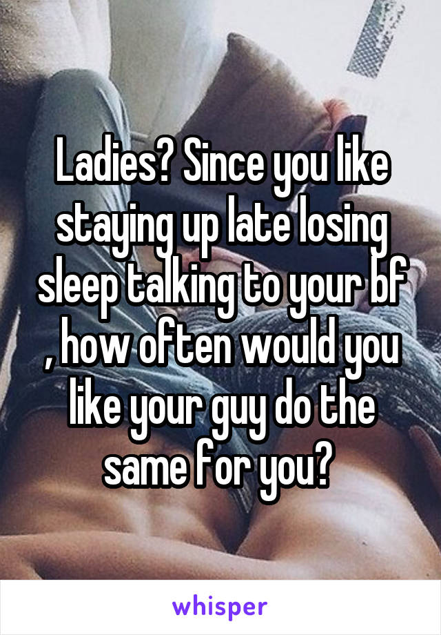 Ladies? Since you like staying up late losing sleep talking to your bf , how often would you like your guy do the same for you?