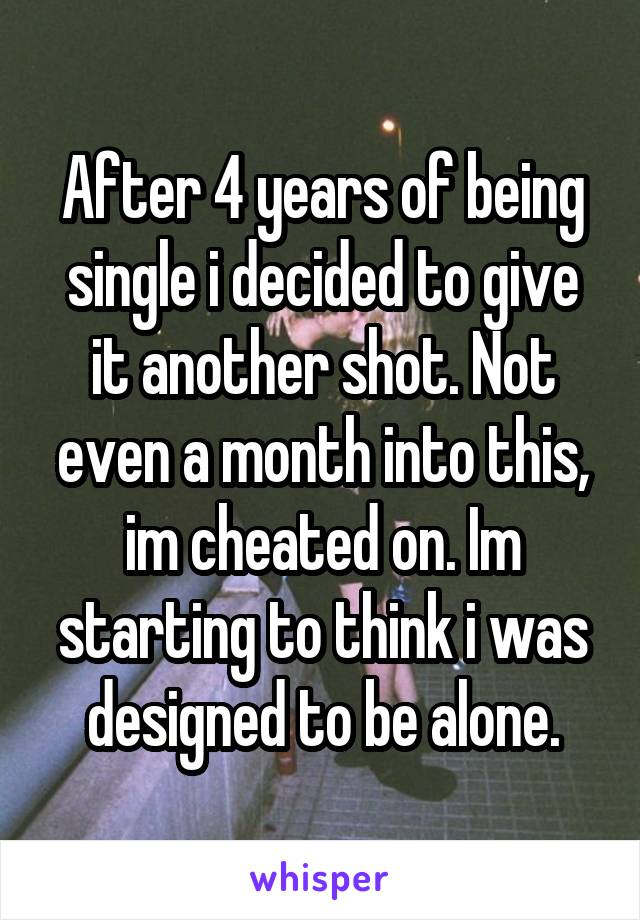 After 4 years of being single i decided to give it another shot. Not even a month into this, im cheated on. Im starting to think i was designed to be alone.