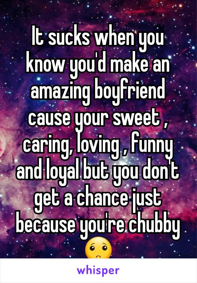 It sucks when you know you'd make an amazing boyfriend cause your sweet , caring, loving , funny and loyal but you don't get a chance just because you're chubby 🙁