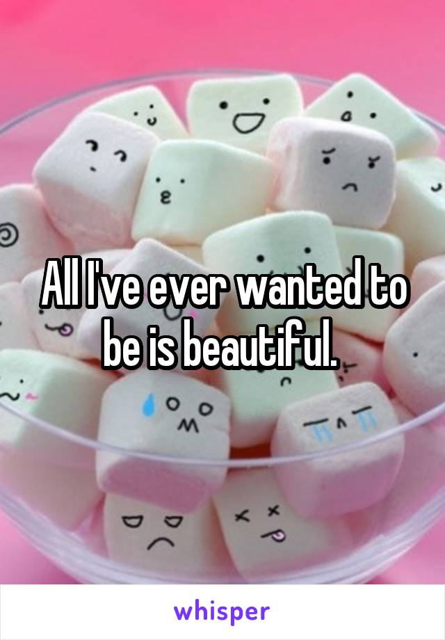 All I've ever wanted to be is beautiful.
