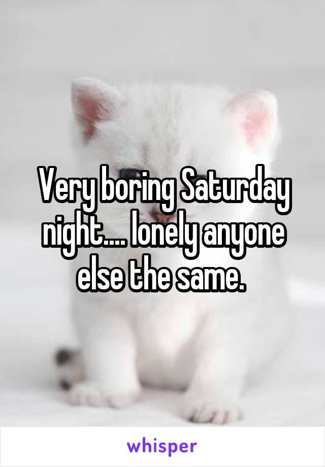 Very boring Saturday night.... lonely anyone else the same.