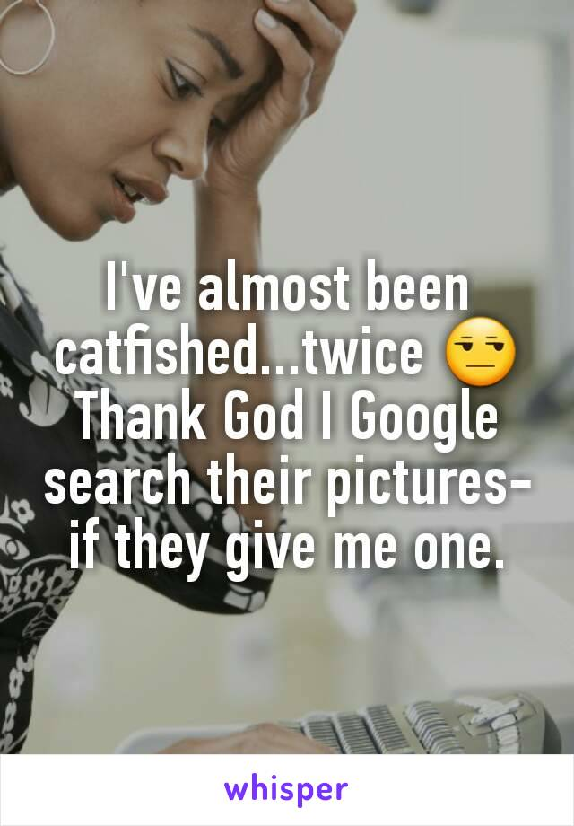 I've almost been catfished...twice 😒 Thank God I Google search their pictures- if they give me one.