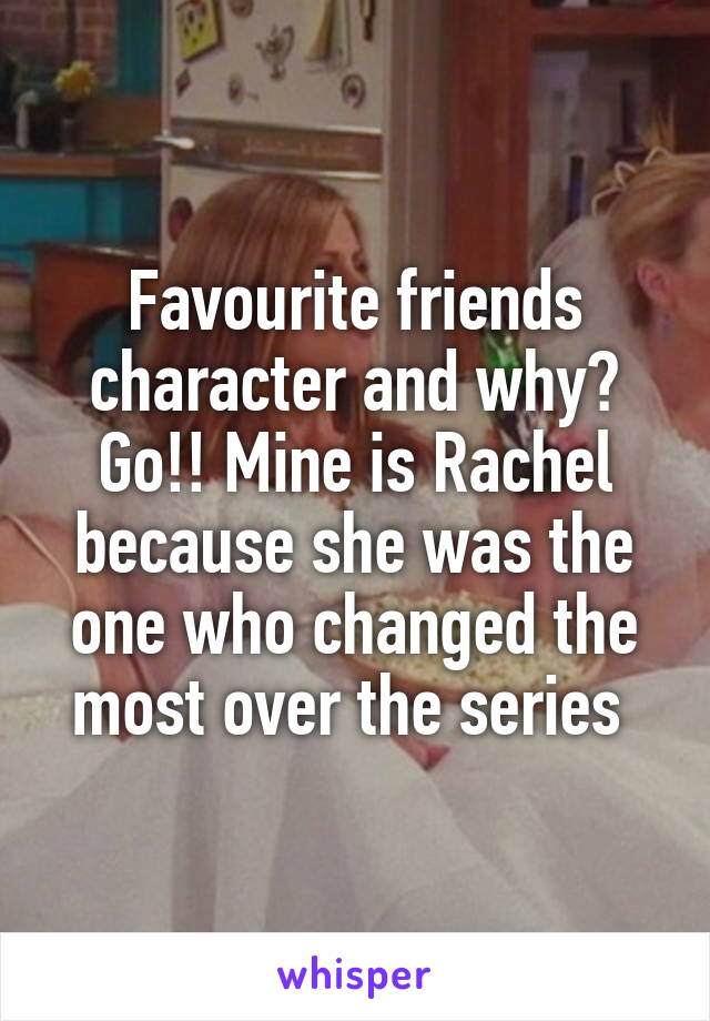 Favourite friends character and why? Go!! Mine is Rachel because she was the one who changed the most over the series