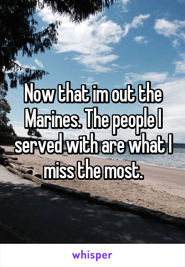 Now that im out the Marines. The people I served with are what I miss the most.