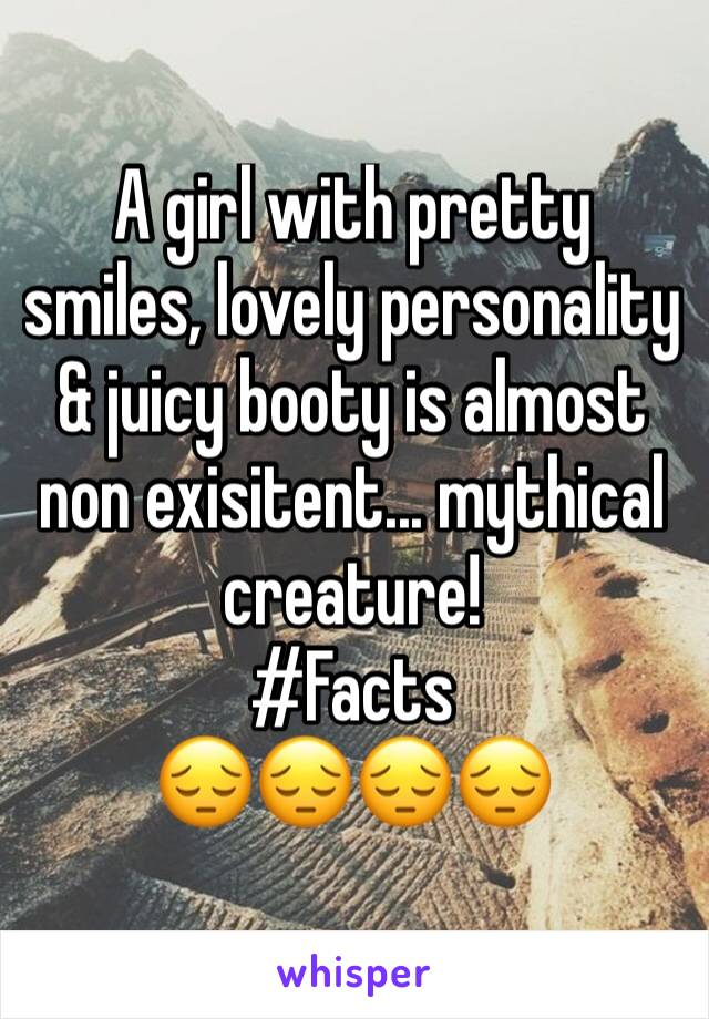 A girl with pretty smiles, lovely personality & juicy booty is almost non exisitent... mythical creature!  #Facts  😔😔😔😔