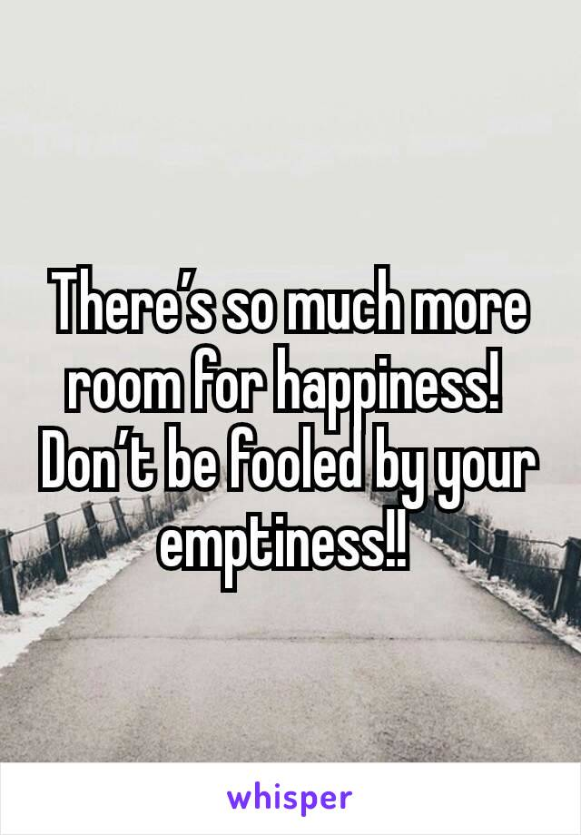 There's so much more room for happiness!  Don't be fooled by your emptiness!!