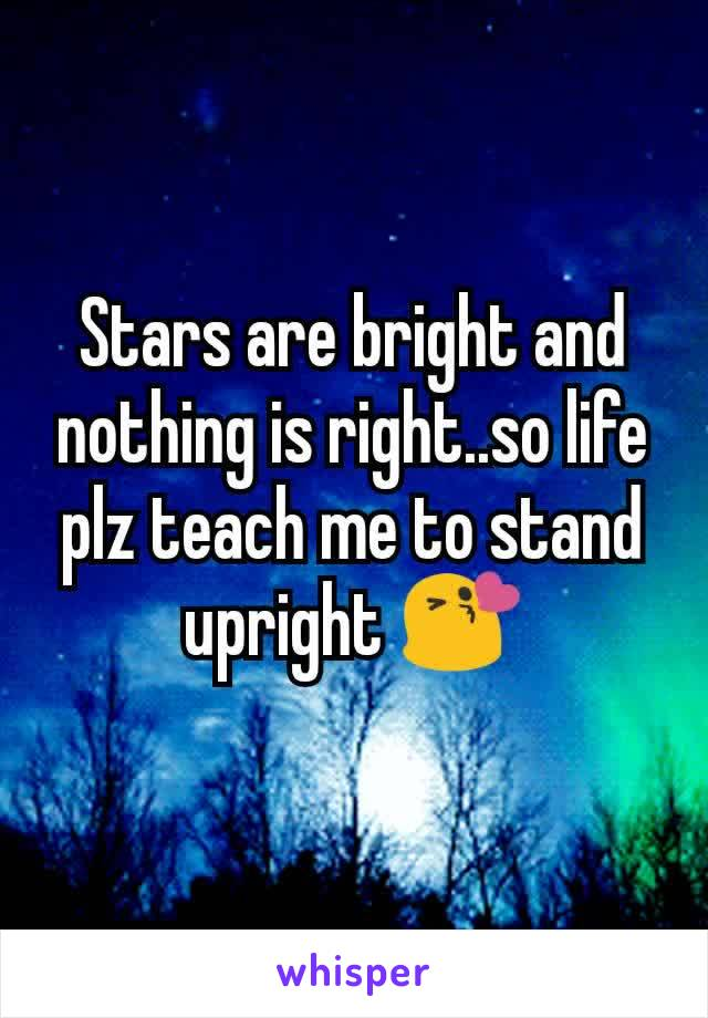Stars are bright and nothing is right..so life plz teach me to stand upright 😘