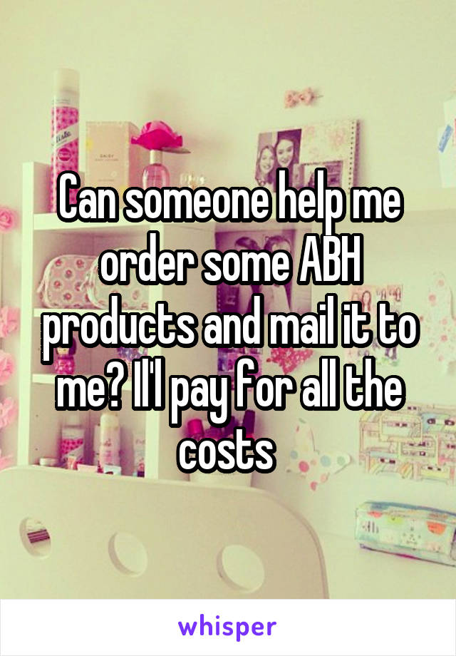 Can someone help me order some ABH products and mail it to me? Il'l pay for all the costs