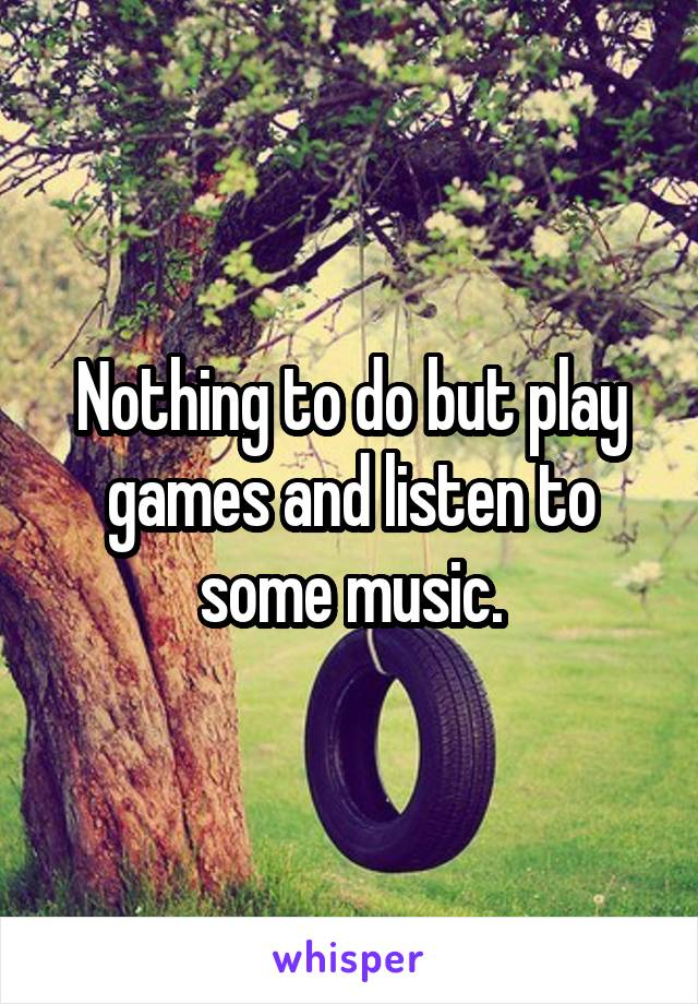 Nothing to do but play games and listen to some music.