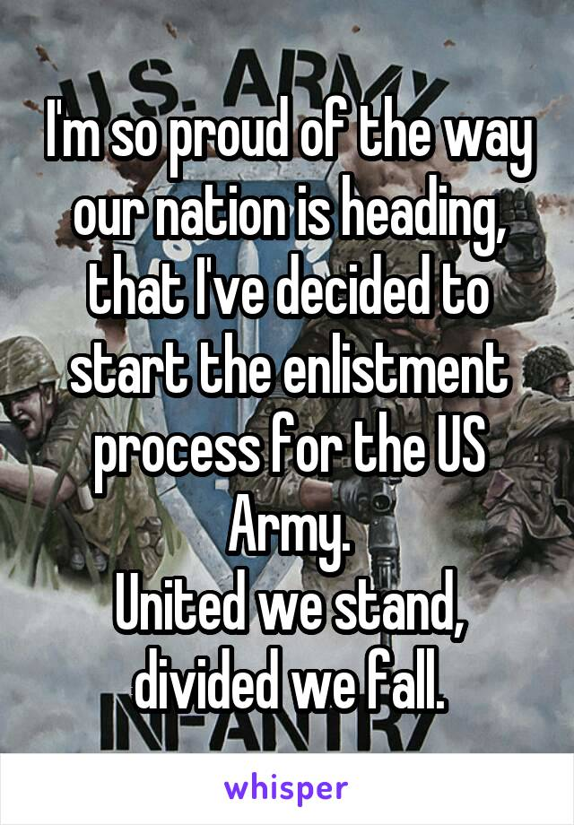 I'm so proud of the way our nation is heading, that I've decided to start the enlistment process for the US Army. United we stand, divided we fall.
