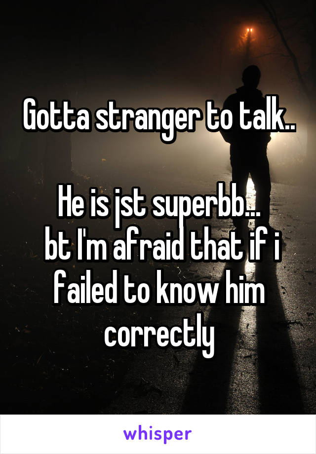 Gotta stranger to talk..  He is jst superbb...  bt I'm afraid that if i failed to know him correctly