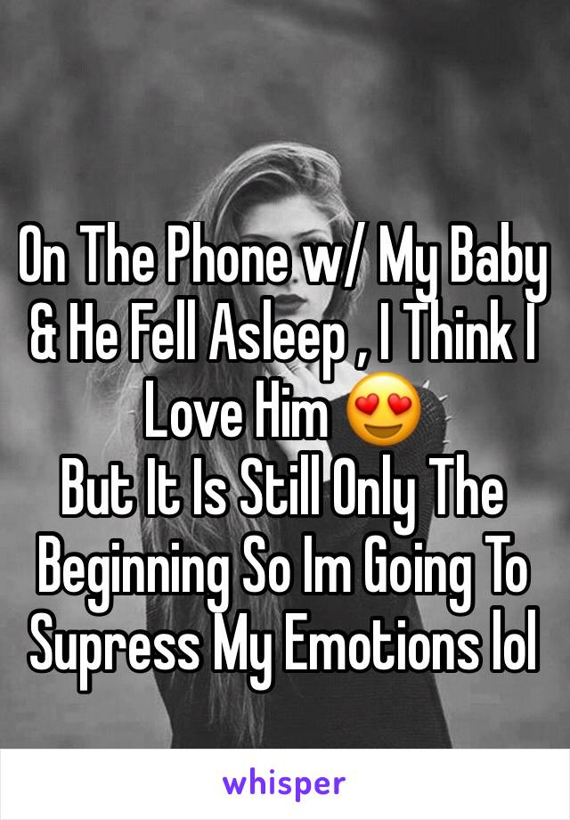 On The Phone w/ My Baby & He Fell Asleep , I Think I Love Him 😍  But It Is Still Only The Beginning So Im Going To Supress My Emotions lol
