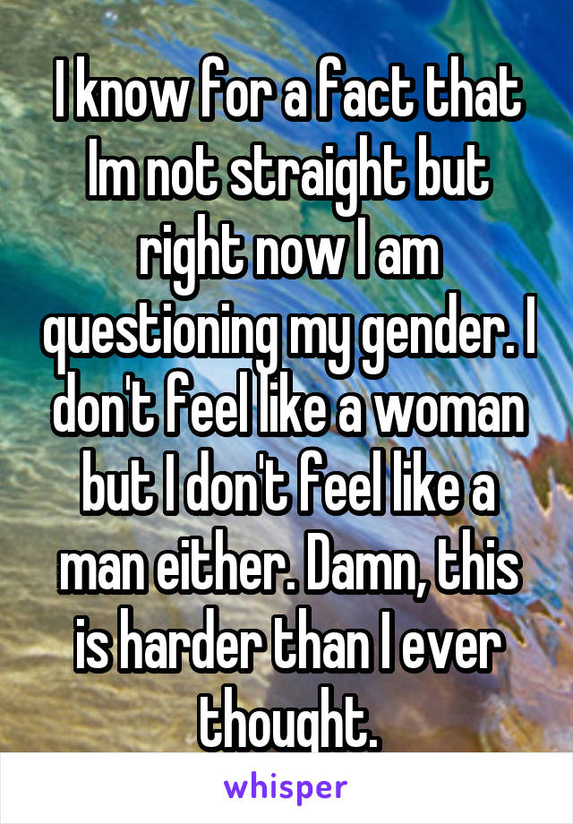 I know for a fact that Im not straight but right now I am questioning my gender. I don't feel like a woman but I don't feel like a man either. Damn, this is harder than I ever thought.