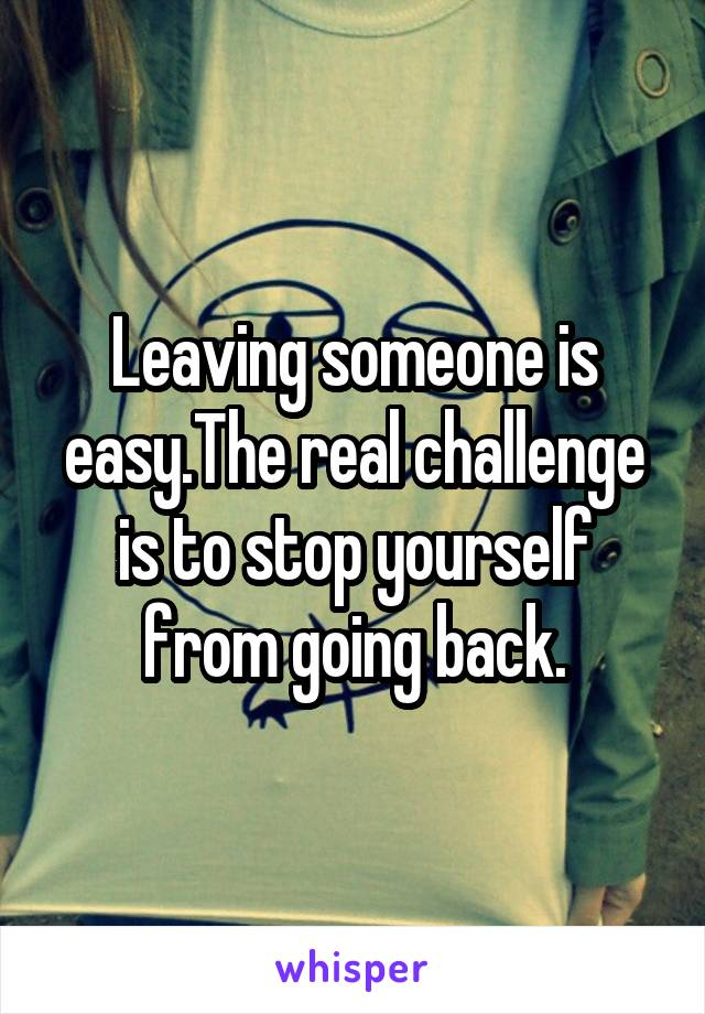 Leaving someone is easy.The real challenge is to stop yourself from going back.