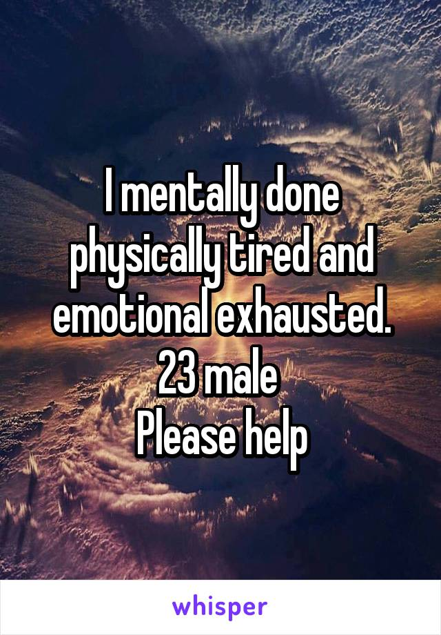 I mentally done physically tired and emotional exhausted. 23 male  Please help