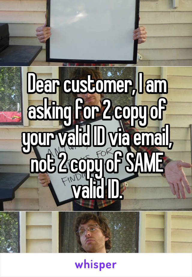 Dear customer, I am asking for 2 copy of your valid ID via email, not 2 copy of SAME valid ID.