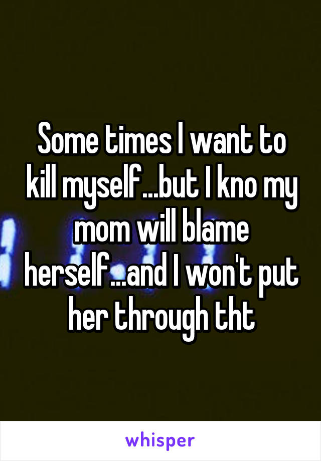 Some times I want to kill myself...but I kno my mom will blame herself...and I won't put her through tht