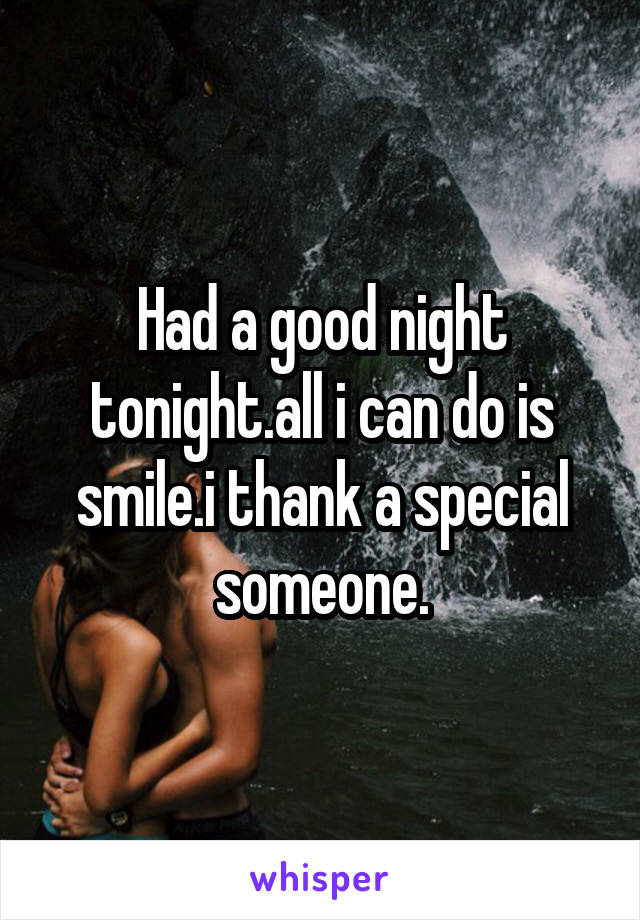 Had a good night tonight.all i can do is smile.i thank a special someone.
