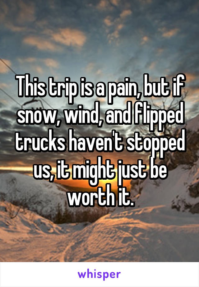 This trip is a pain, but if snow, wind, and flipped trucks haven't stopped us, it might just be worth it.
