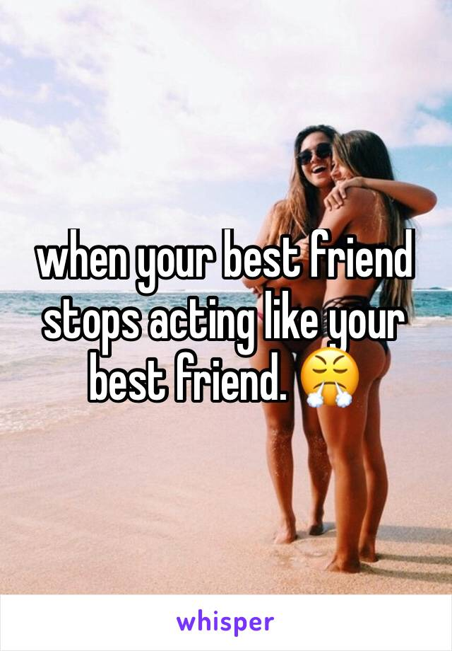 when your best friend stops acting like your best friend. 😤