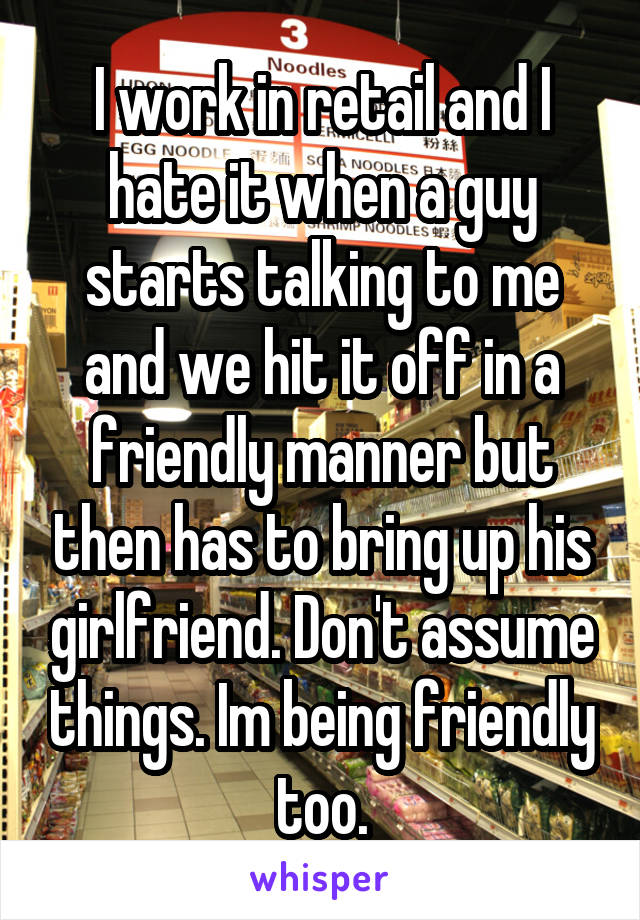 I work in retail and I hate it when a guy starts talking to me and we hit it off in a friendly manner but then has to bring up his girlfriend. Don't assume things. Im being friendly too.