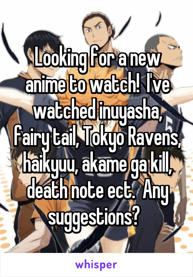 Looking for a new anime to watch!  I've watched inuyasha, fairy tail, Tokyo Ravens, haikyuu, akame ga kill, death note ect.  Any suggestions?