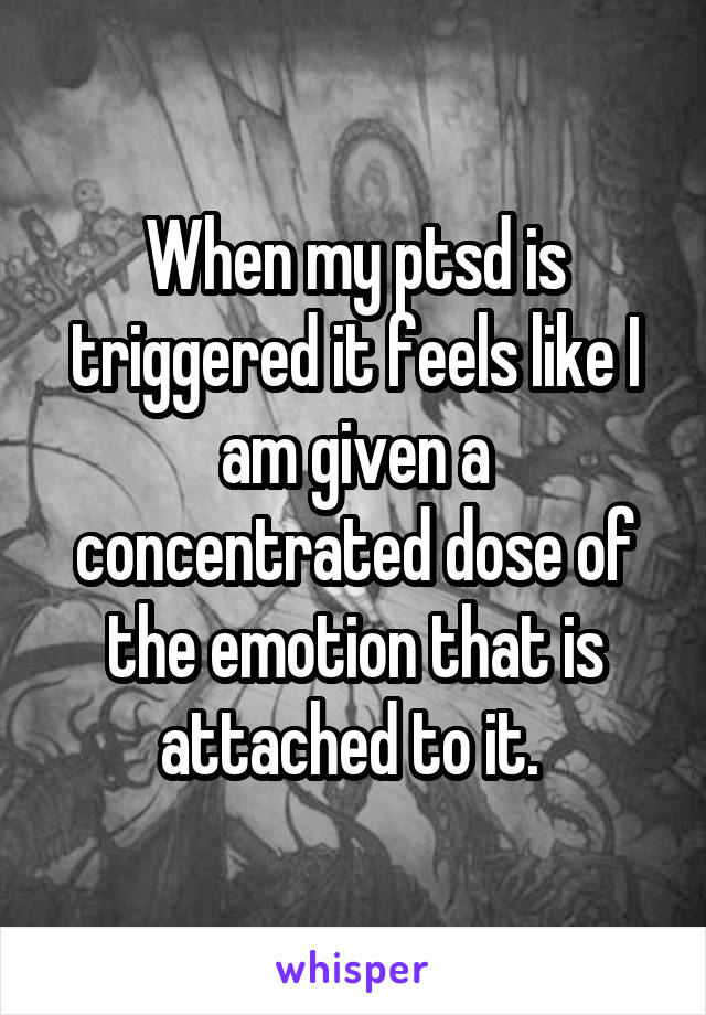 When my ptsd is triggered it feels like I am given a concentrated dose of the emotion that is attached to it.