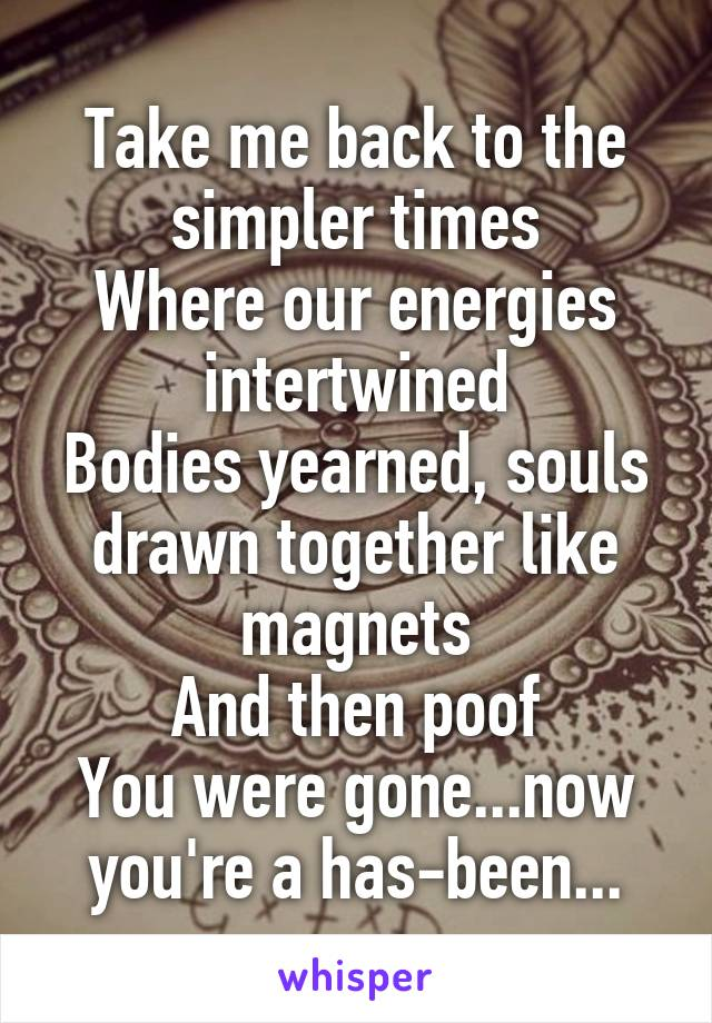 Take me back to the simpler times Where our energies intertwined Bodies yearned, souls drawn together like magnets And then poof You were gone...now you're a has-been...