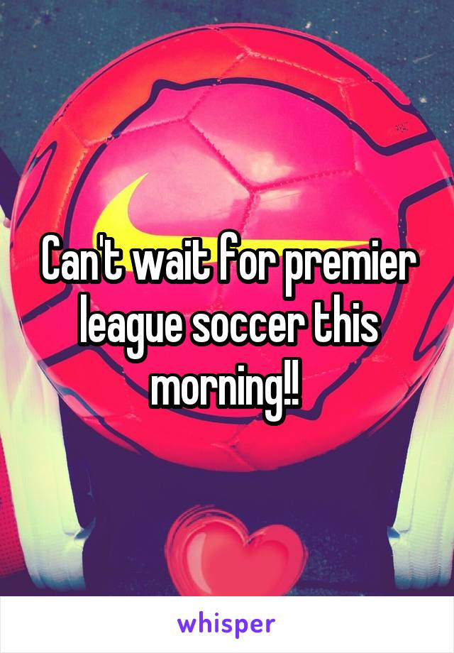 Can't wait for premier league soccer this morning!!