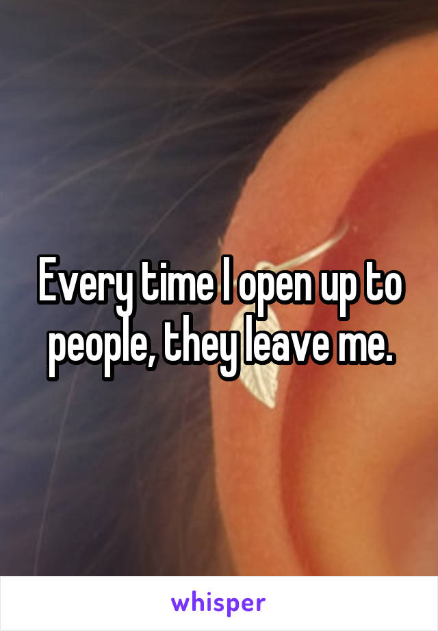 Every time I open up to people, they leave me.