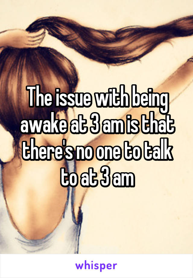 The issue with being awake at 3 am is that there's no one to talk to at 3 am