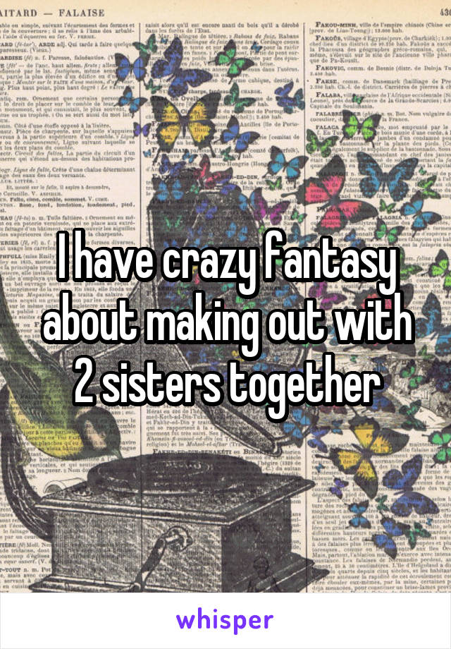 I have crazy fantasy about making out with 2 sisters together