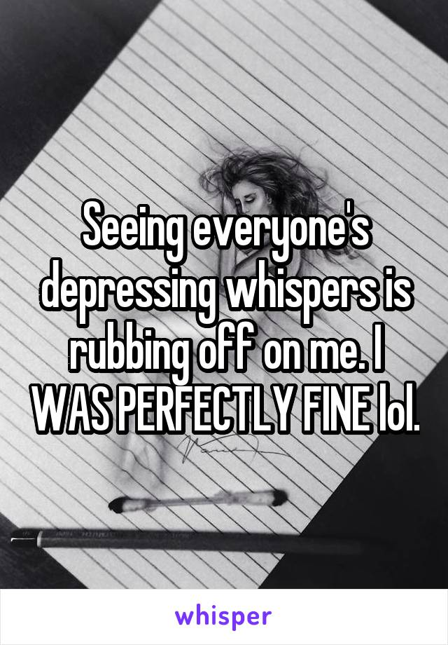Seeing everyone's depressing whispers is rubbing off on me. I WAS PERFECTLY FINE lol.