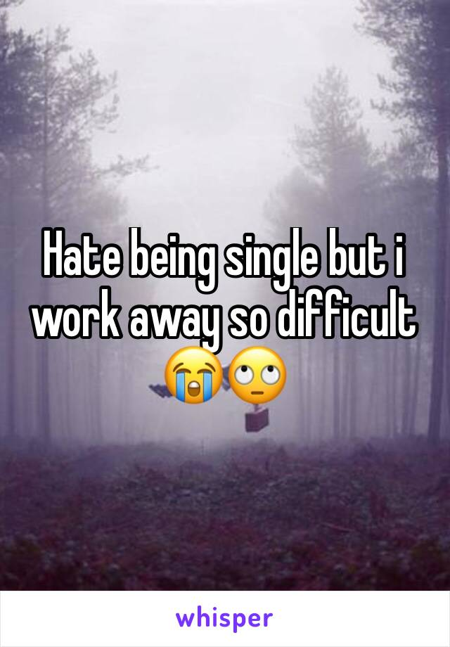 Hate being single but i work away so difficult 😭🙄