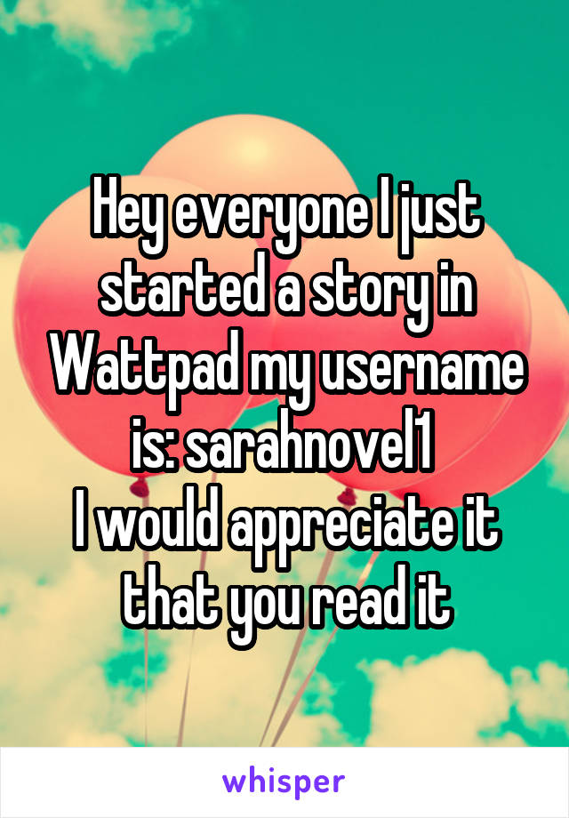 Hey everyone I just started a story in Wattpad my username is: sarahnovel1  I would appreciate it that you read it