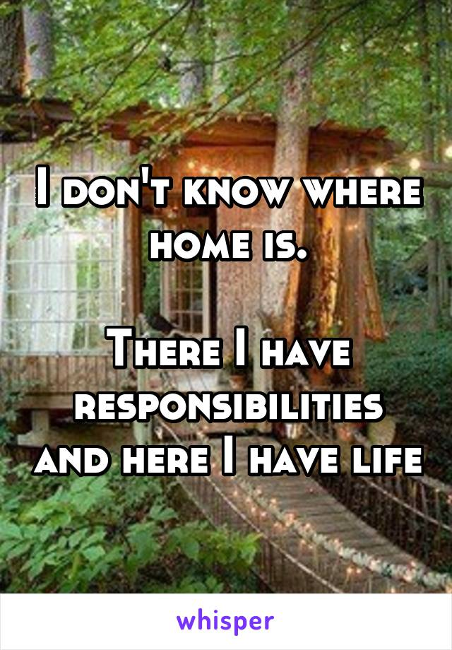 I don't know where home is.  There I have responsibilities and here I have life