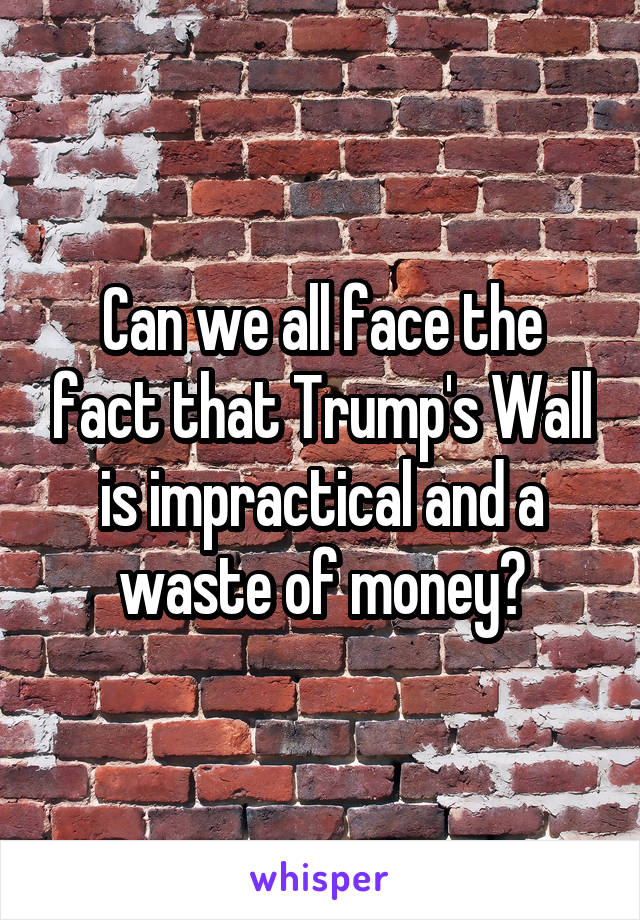 Can we all face the fact that Trump's Wall is impractical and a waste of money?
