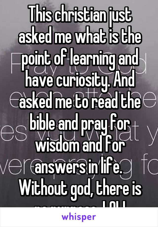 This christian just asked me what is the point of learning and have curiosity. And asked me to read the bible and pray for wisdom and for answers in life.  Without god, there is no purpose. LOL!