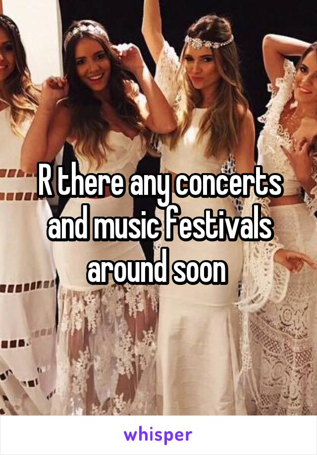 R there any concerts and music festivals around soon
