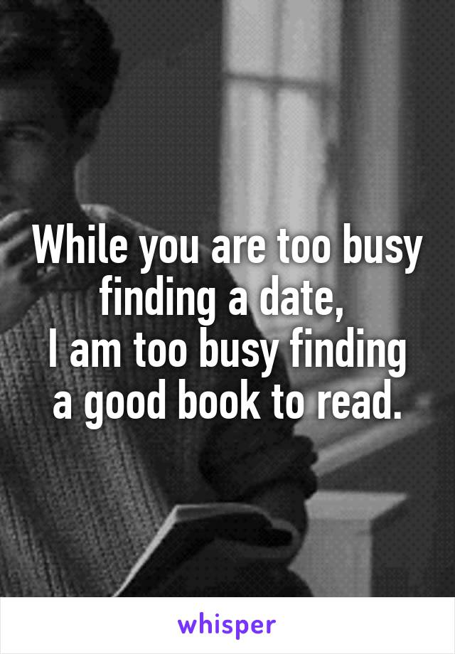 While you are too busy finding a date,  I am too busy finding a good book to read.