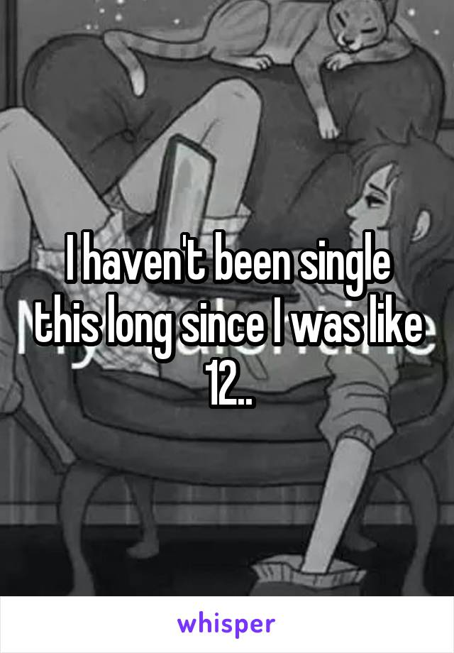 I haven't been single this long since I was like 12..