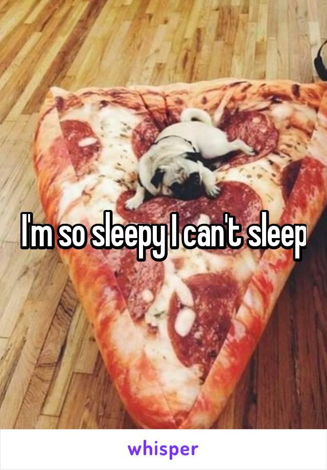 I'm so sleepy I can't sleep