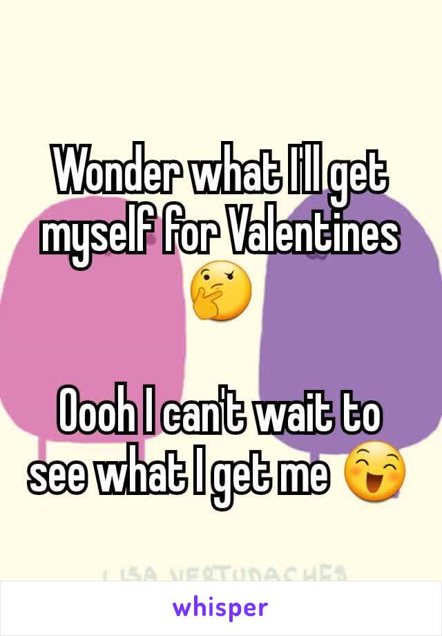 Wonder what I'll get myself for Valentines 🤔  Oooh I can't wait to see what I get me 😄
