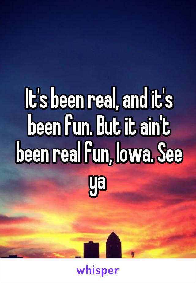 It's been real, and it's been fun. But it ain't been real fun, Iowa. See ya